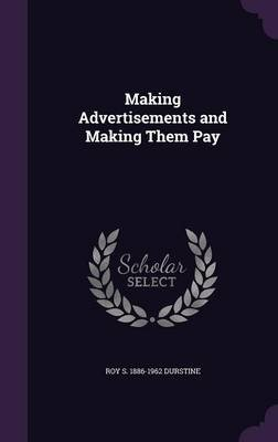 Making Advertisements and Making Them Pay (Hardcover): Roy S 1886-1962 Durstine