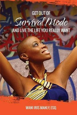 Get Out of Survival Mode and Live the Life You Really Want (Paperback): Esq Wani Iris Manly