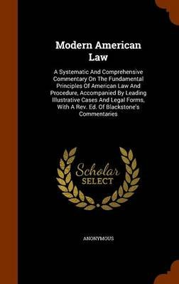 Modern American Law - A Systematic and Comprehensive Commentary on the Fundamental Principles of American Law and Procedure,...