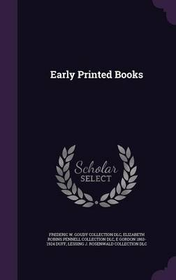 Early Printed Books (Hardcover): Frederic W. Goudy Collection DLC, Elizabeth Robins Pennell Collection DLC, E Gordon 1863-1924...