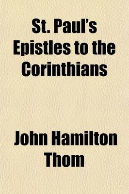 St. Paul's Epistles to the Corinthians; An Attempt to Convey Their Spirit and Significance (Paperback): John Hamilton Thom
