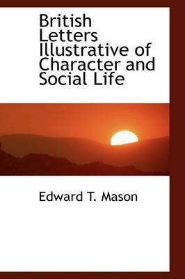 British Letters Illustrative of Character and Social Life (Paperback): Edward Tuckerman Mason