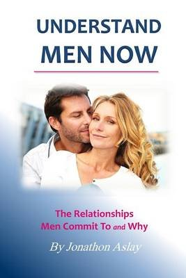 Understand Men Now - The Relationships Men Commit to and Why (Paperback): Jonathon Aslay