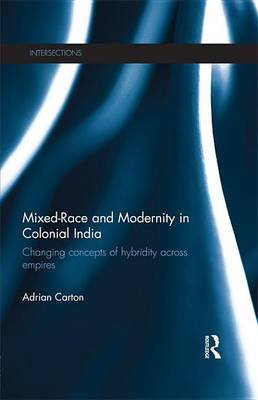 Mixed-Race and Modernity in Colonial India - Changing Concepts of Hybridity Across Empires (Electronic book text): Adrian Carton