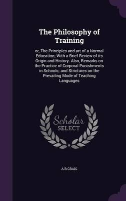 The Philosophy of Training - Or, the Principles and Art of a Normal Education; With a Brief Review of Its Origin and History....