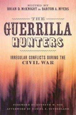 The Guerrilla Hunters - Irregular Conflicts during the Civil War (Hardcover): Brian D. McKnight, Barton A Myers, Adam Domby,...
