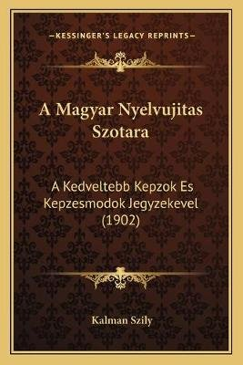 A Magyar Nyelvujitas Szotara - A Kedveltebb Kepzok Es Kepzesmodok Jegyzekevel (1902) (Hebrew, Paperback): Kalman Szily