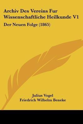 Archiv Des Vereins Fur Wissenschaftliche Heilkunde V1 - Der Neuen Folge (1865) (English, German, Paperback): Julius Vogel,...