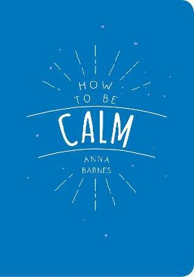 How to be Calm (Paperback): Anna Barnes