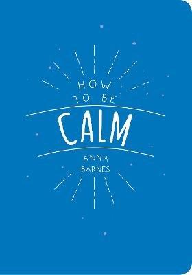 How to Be Calm (Paperback): Anna Barnes