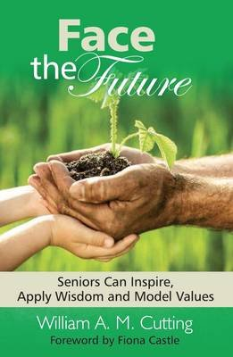 Face the Future, Book 1 - Seniors Can Inspire, Apply Wisdom and Model Values (Paperback): William A.M. Cutting