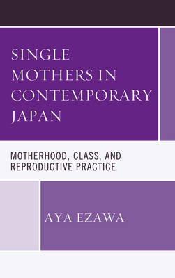 Single Mothers in Contemporary Japan - Motherhood, Class, and Reproductive Practice (Electronic book text): Aya Ezawa