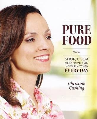 Pure Food - How to Shop, Cook and Have Fun in Your Kitchen Every Day (Paperback): Christine Cushing