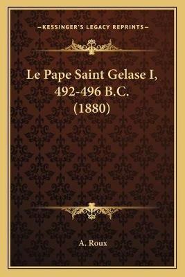 Le Pape Saint Gelase I, 492-496 B.C. (1880) (French, Paperback): A. Roux