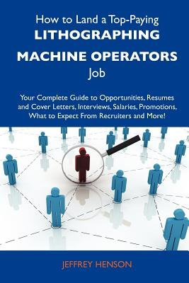 How to Land a Top-Paying Lithographing Machine Operators Job - Your Complete Guide to Opportunities, Resumes and Cover Letters,...