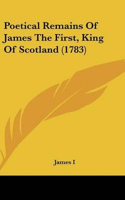 Poetical Remains of James the First, King of Scotland (1783) (Hardcover): I. James I., James I