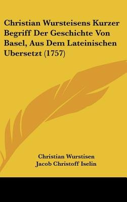 Christian Wursteisens Kurzer Begriff Der Geschichte Von Basel, Aus Dem Lateinischen Bersetzt (1757) (English, German,...