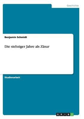 Die Siebziger Jahre ALS Zasur (German, Paperback): Benjamin Schmidt