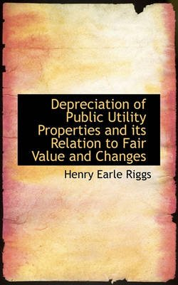 Depreciation of Public Utility Properties and Its Relation to Fair Value and Changes (Paperback): Henry Earle Riggs