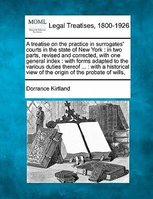 A Treatise on the Practice in Surrogates' Courts in the State of New York - In Two Parts, Revised and Corrected, with One...