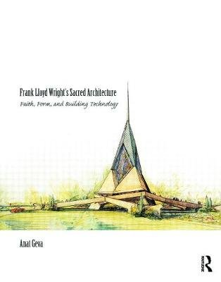 Frank Lloyd Wright's Sacred Architecture - Faith, Form and Building Technology (Hardcover): Anat Geva