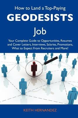 How to Land a Top-Paying Geodesists Job - Your Complete Guide to Opportunities, Resumes and Cover Letters, Interviews,...