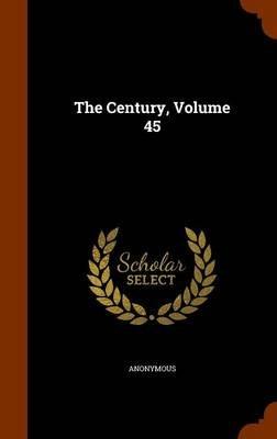 The Century, Volume 45 (Hardcover): Anonymous