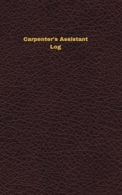 Carpenter's Assistant Log - Logbook, Journal - 102 Pages, 5 X 8 Inches (Paperback): Unique Logbooks