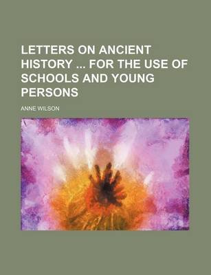 Letters on Ancient History for the Use of Schools and Young Persons (Paperback): Anne Wilson