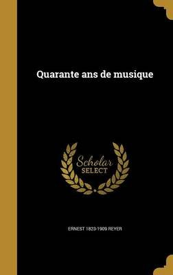 Quarante ANS de Musique (French, Hardcover): Ernest 1823-1909 Reyer