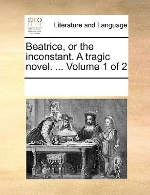Beatrice, or the Inconstant. a Tragic Novel. ... Volume 1 of 2 (Paperback): Multiple Contributors