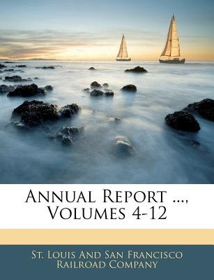 Annual Report ..., Volumes 4-12 (Paperback): Louis And San Francisco Railroad St Louis and San Francisco Railroad Com