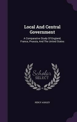 Local and Central Government - A Comparative Study of England, France, Prussia, and the United States (Hardcover): Percy Ashley