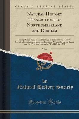 Natural History Transactions of Northumberland and Durham, Vol. 2 - Being Papers Read at the Meetings of the Naturual History...