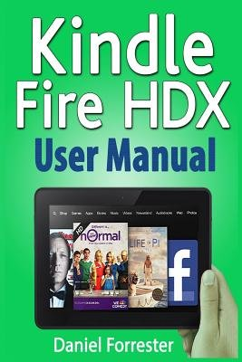 Kindle Fire Hdx User Manual - The Ultimate Guide for Mastering Your Kindle Hdx (Paperback): Daniel Forrester