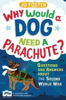 Why Would A Dog Need A Parachute? Questions and answers about the Second World War - Published in Association with Imperial War...