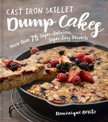 Cast Iron Skillet Dump Cakes - 75 Sweet and Savory, Delicious, Easy-to-Make Recipes (Hardcover): Dominique De Vito