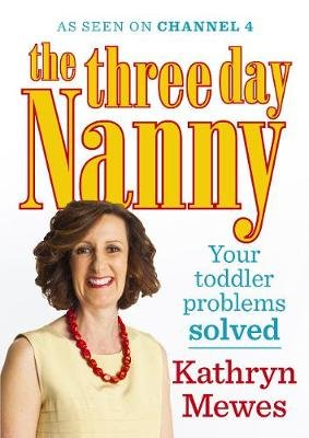 The Three Day Nanny: Your Toddler Problems Solved - Practical advice to help you parent with ease and raise a calm and...