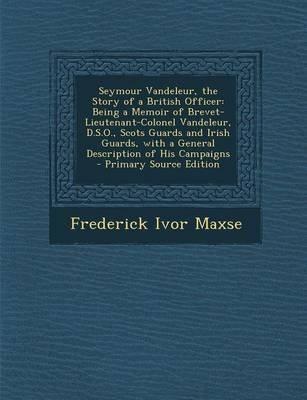 Seymour Vandeleur, the Story of a British Officer - Being a Memoir of Brevet-Lieutenant-Colonel Vandeleur, D.S.O., Scots Guards...