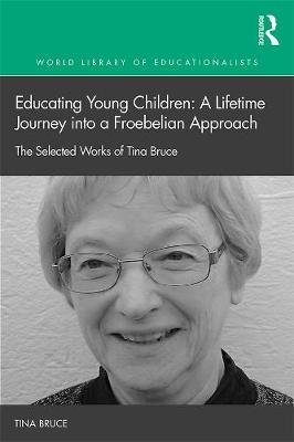 Early Childhood Education: a lifetime journey into a Froebelian approach - The selected works of Tina Bruce (Electronic book...