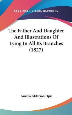 The Father and Daughter and Illustrations of Lying in All Its Branches (1827) (Hardcover): Amelia Alderson Opie