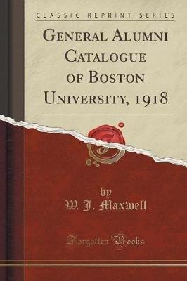 General Alumni Catalogue of Boston University, 1918 (Classic Reprint) (Paperback): W. J. Maxwell