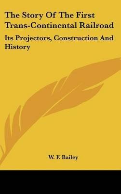 The Story of the First Trans-Continental Railroad - Its Projectors, Construction and History (Hardcover): W. F. Bailey