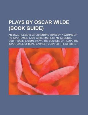Plays by Oscar Wilde (Study Guide) - The Importance of Being Earnest, Lady Windermere's Fan, an Ideal Husband, Salome, a...