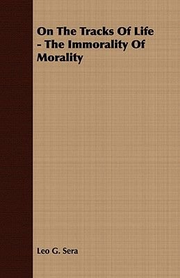 On The Tracks Of Life - The Immorality Of Morality (Paperback): Leo G. Sera