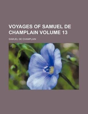 Voyages of Samuel de Champlain Volume 13 (Paperback): Edmund Farwell Slafter, Samuel De Champlain