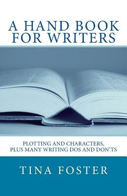 A Hand Book for Writers - Plotting and Characters, Plus Many Writing DOS and Don'ts (Paperback): Tina Foster