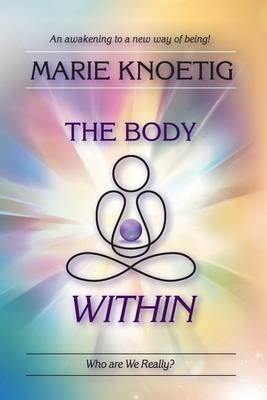 The Body Within - Who Are We Really? (Paperback): Marie Knoetig
