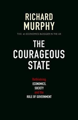 The Courageous State - Rethinking Economics, Society and the Role of Government (Paperback): Richard Murphy