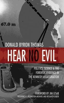 Hear No Evil - Politics, Science, and the Forensic Evidence in the Kennedy Assassination (Paperback): Donald Byron Thomas